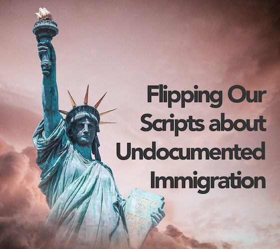 Flipping Our Scripts about Undocumented Immigration